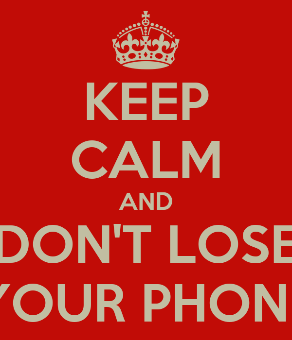 KEEP CALM AND DON'T LOSE YOUR PHONE