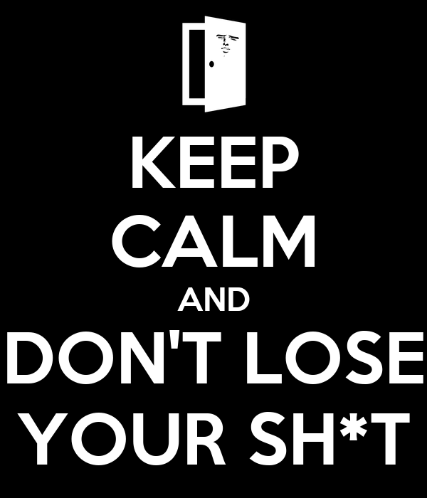KEEP CALM AND DON'T LOSE YOUR SH*T