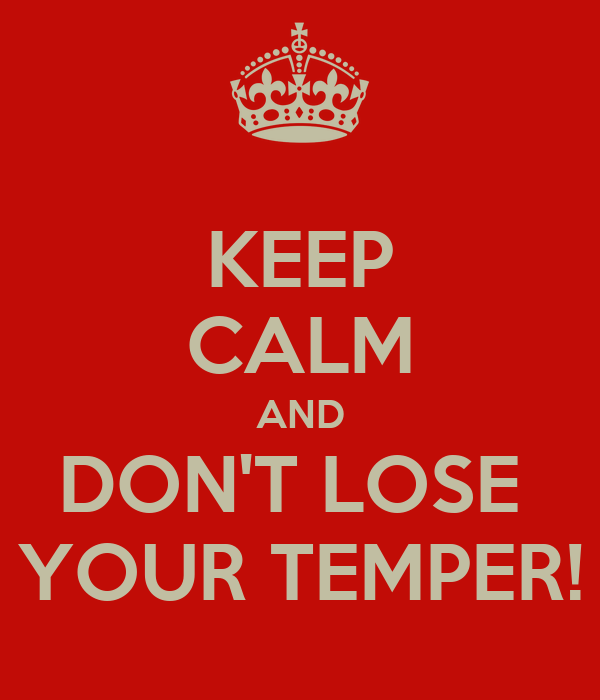 KEEP CALM AND DON'T LOSE  YOUR TEMPER!