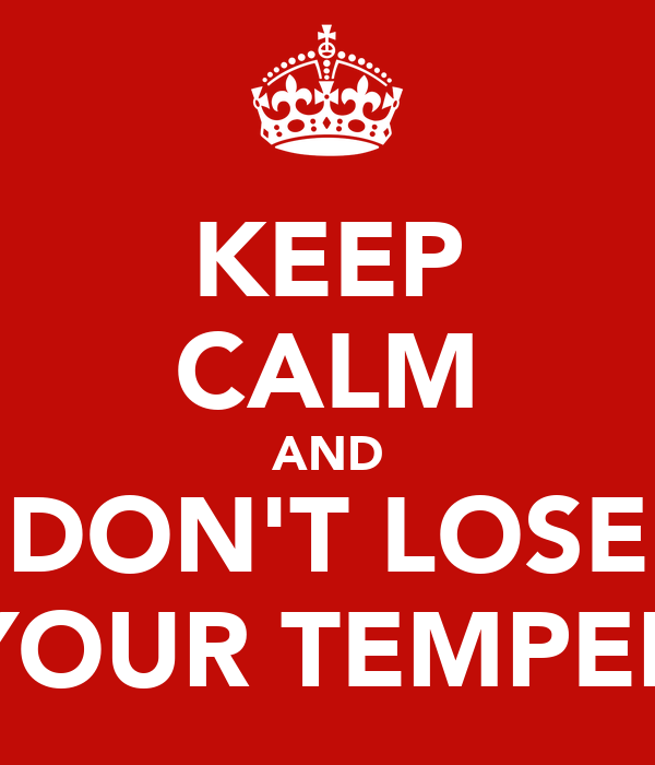 KEEP CALM AND DON'T LOSE YOUR TEMPER