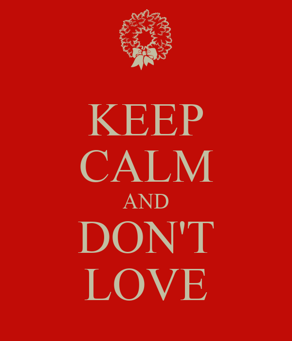 KEEP CALM AND DON'T LOVE