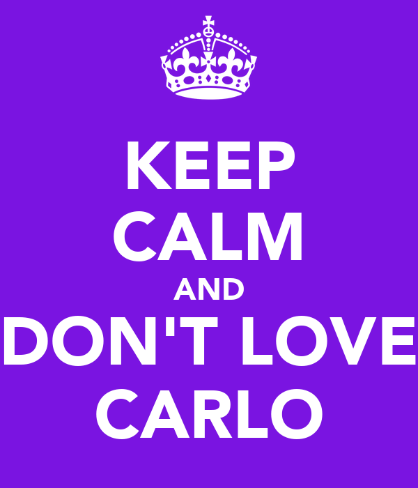KEEP CALM AND DON'T LOVE CARLO