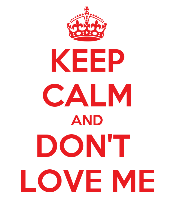 KEEP CALM AND DON'T  LOVE ME