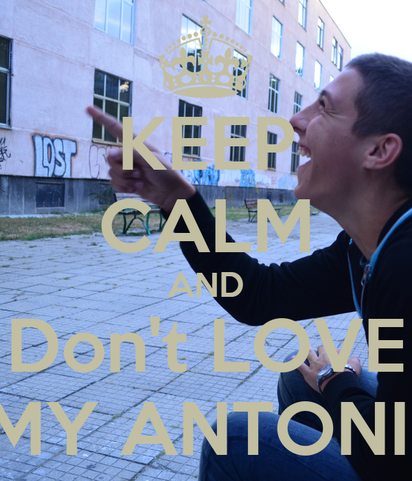KEEP CALM AND Don't LOVE MY ANTONII