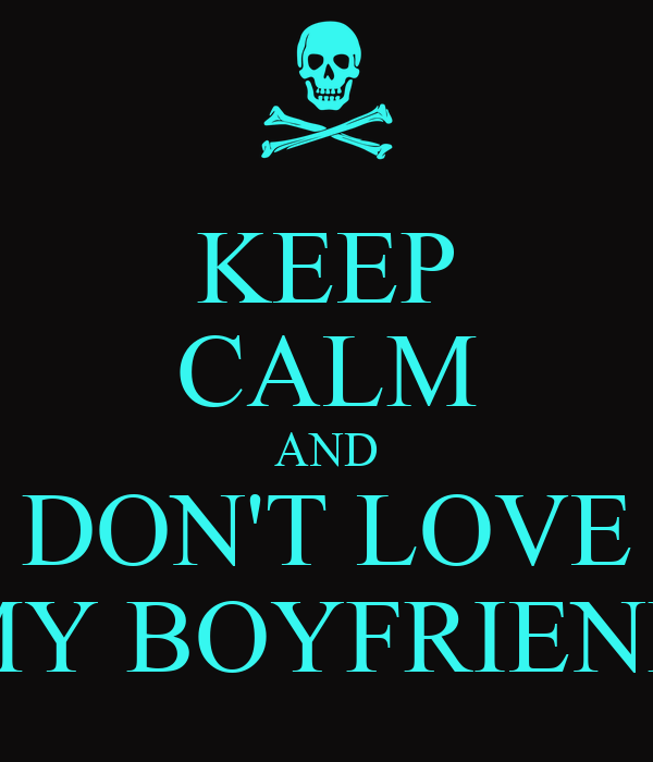 KEEP CALM AND DON'T LOVE MY BOYFRIEND