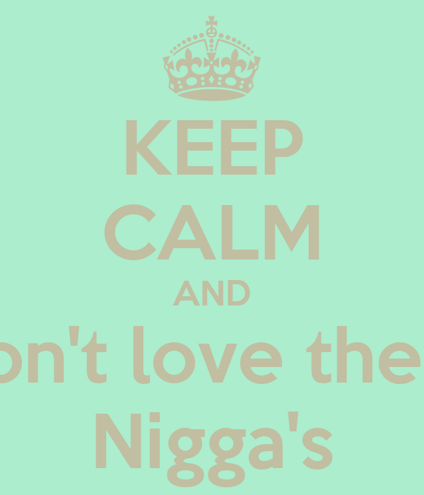 KEEP CALM AND Don't love these Nigga's