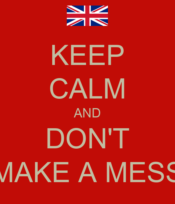 KEEP CALM AND DON'T MAKE A MESS