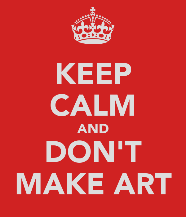 KEEP CALM AND DON'T MAKE ART