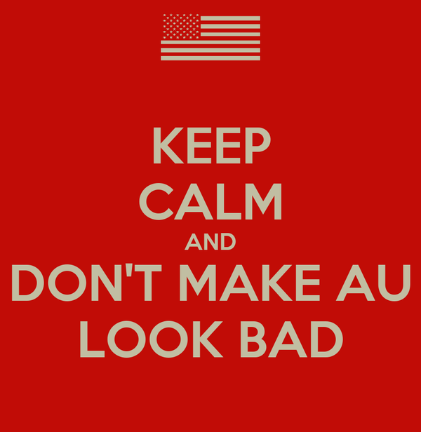 KEEP CALM AND DON'T MAKE AU LOOK BAD