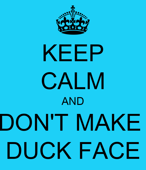 KEEP CALM AND DON'T MAKE  DUCK FACE