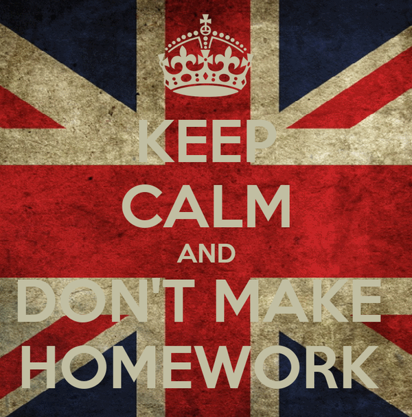 KEEP CALM AND DON'T MAKE  HOMEWORK