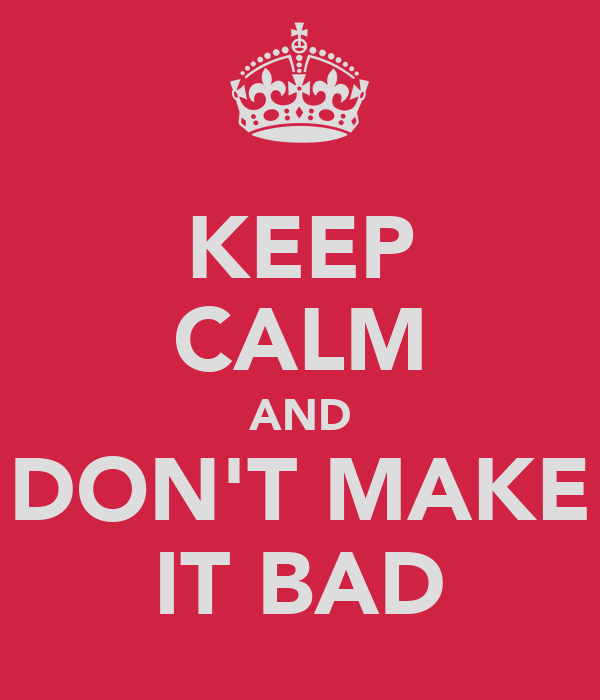 KEEP CALM AND DON'T MAKE IT BAD