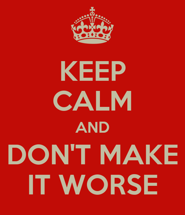 KEEP CALM AND DON'T MAKE IT WORSE
