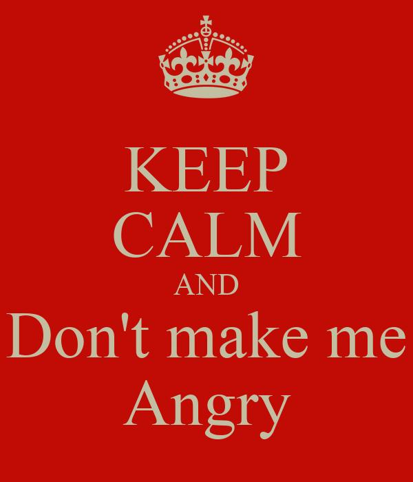 KEEP CALM AND Don't make me Angry