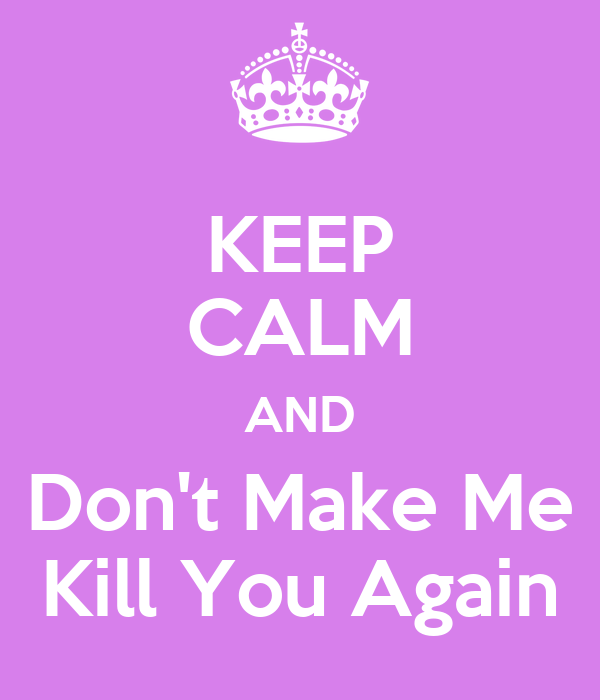 KEEP CALM AND Don't Make Me Kill You Again