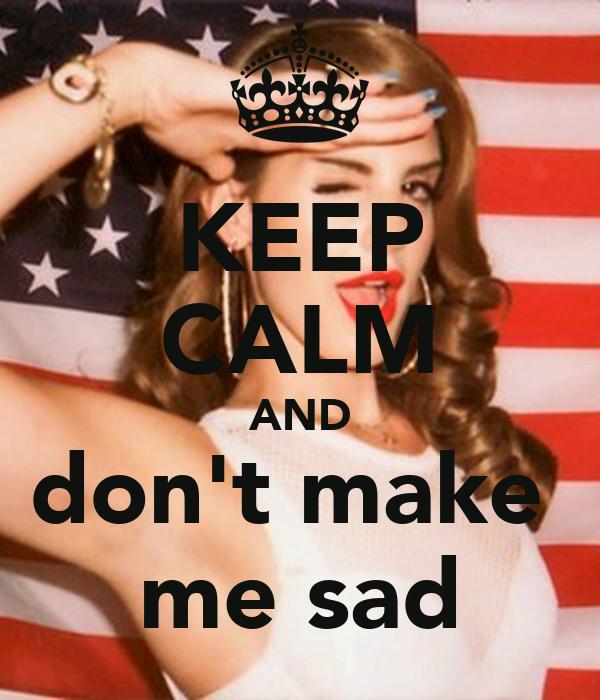 KEEP CALM AND don't make  me sad