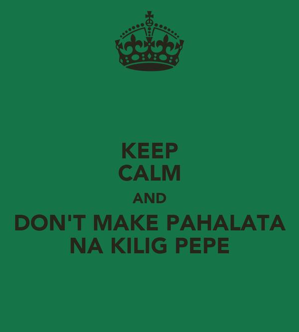 KEEP CALM AND DON'T MAKE PAHALATA NA KILIG PEPE