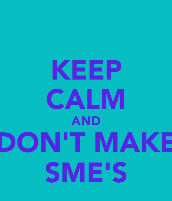 KEEP CALM AND DON'T MAKE SME'S