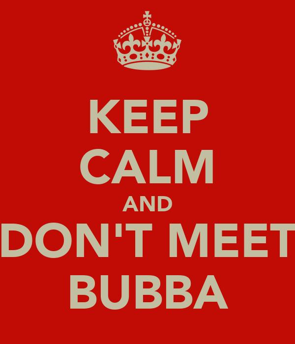 KEEP CALM AND DON'T MEET BUBBA