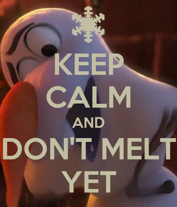KEEP CALM AND DON'T MELT YET