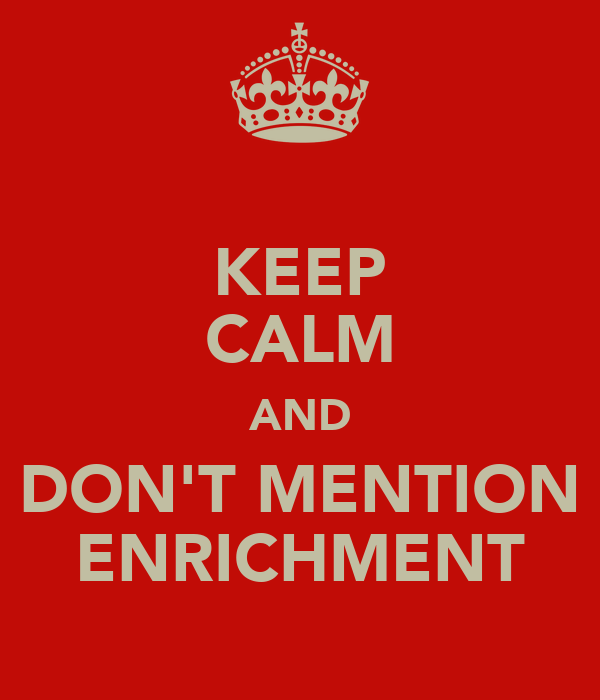 KEEP CALM AND DON'T MENTION ENRICHMENT
