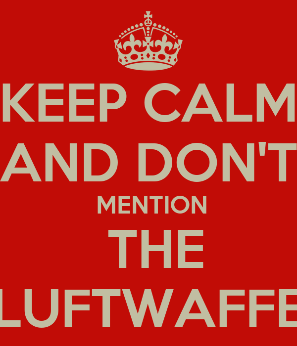 KEEP CALM  AND DON'T   MENTION  THE LUFTWAFFE
