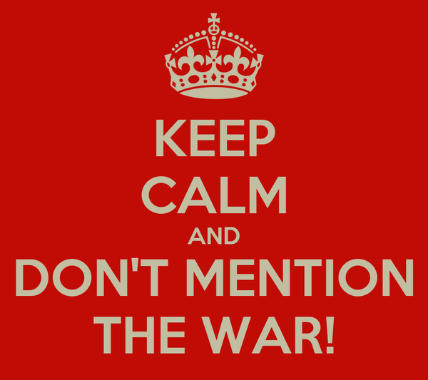 KEEP CALM AND DON'T MENTION THE WAR!