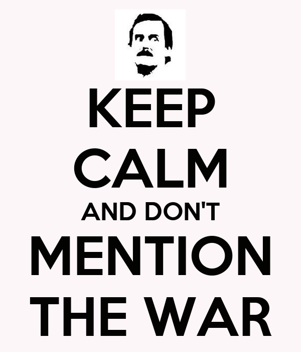 KEEP CALM AND DON'T MENTION THE WAR
