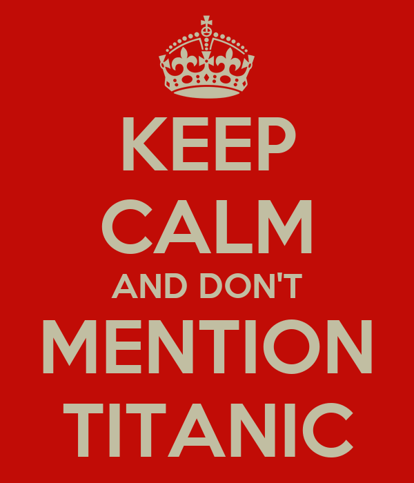 KEEP CALM AND DON'T MENTION TITANIC