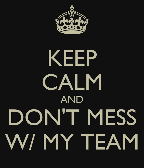 KEEP CALM AND DON'T MESS W/ MY TEAM