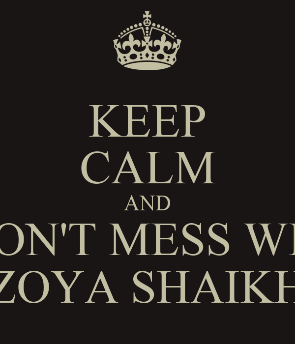 KEEP CALM AND DON'T MESS WID ZOYA SHAIKH
