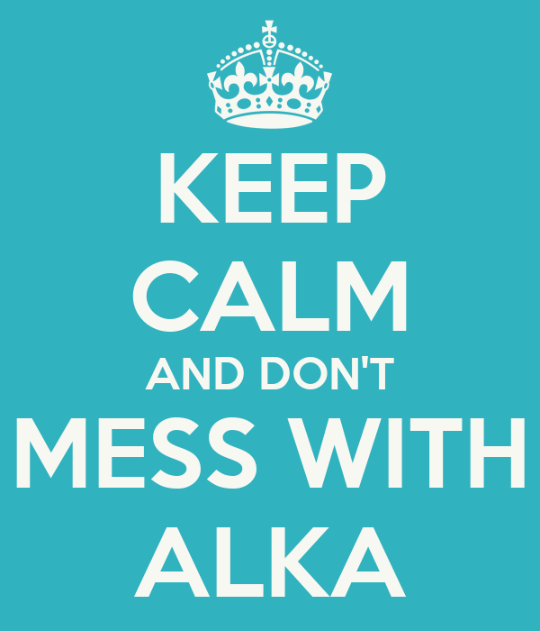 KEEP CALM AND DON'T MESS WITH ALKA
