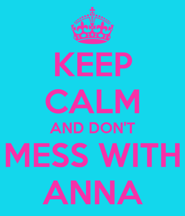 KEEP CALM AND DON'T MESS WITH ANNA