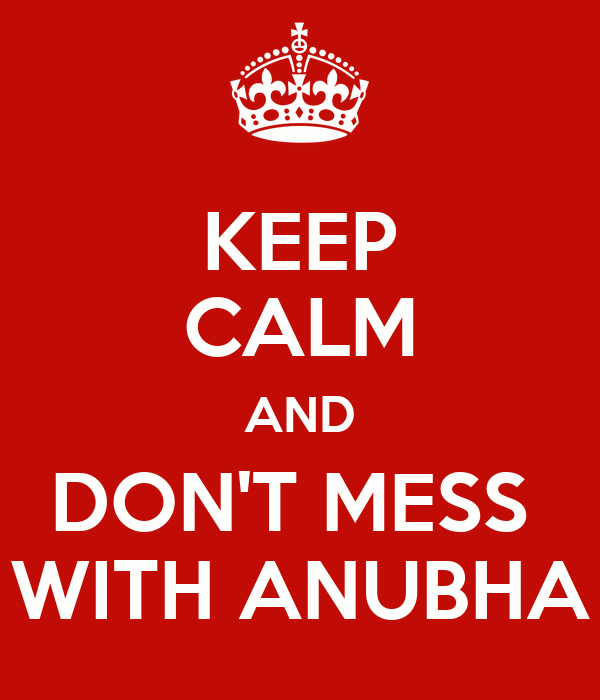 KEEP CALM AND DON'T MESS  WITH ANUBHA