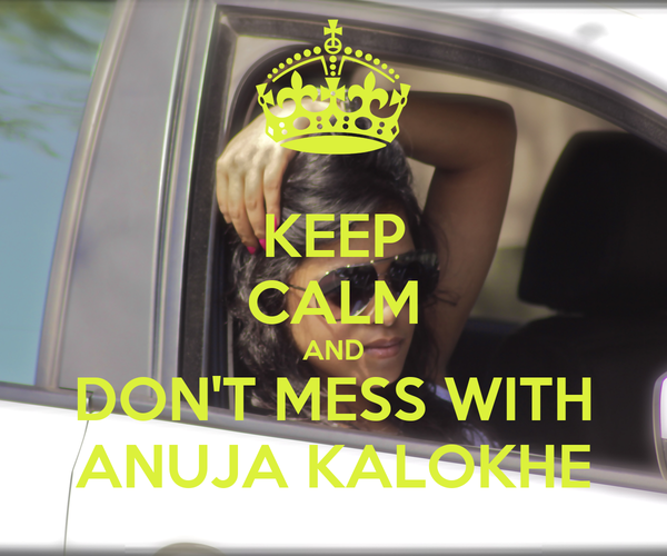 KEEP CALM AND DON'T MESS WITH ANUJA KALOKHE