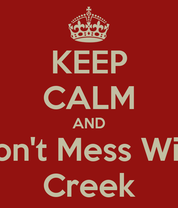 KEEP CALM AND Don't Mess With Creek