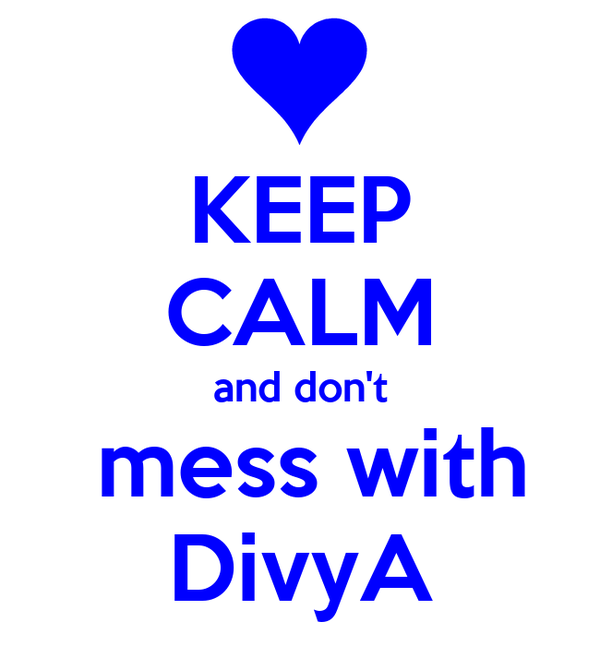 KEEP CALM and don't  mess with DivyA