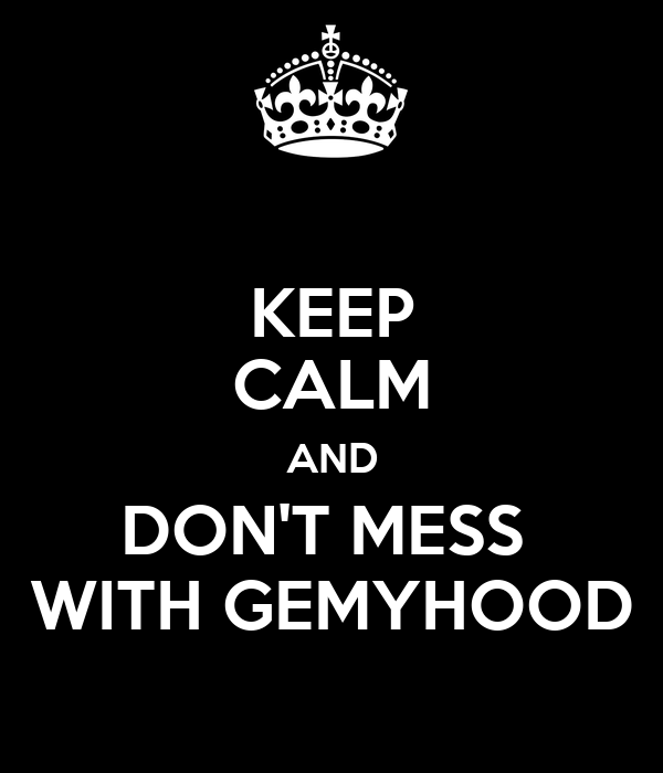 KEEP CALM AND DON'T MESS  WITH GEMYHOOD