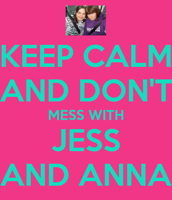 KEEP CALM AND DON'T MESS WITH JESS AND ANNA