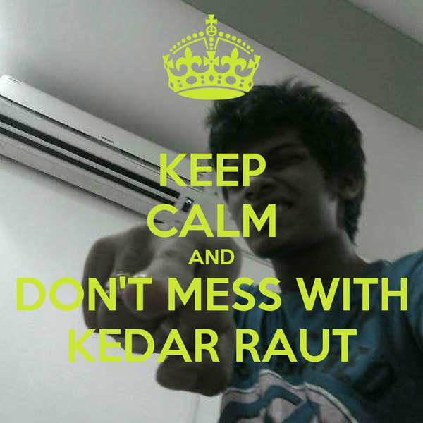 KEEP CALM AND DON'T MESS WITH KEDAR RAUT