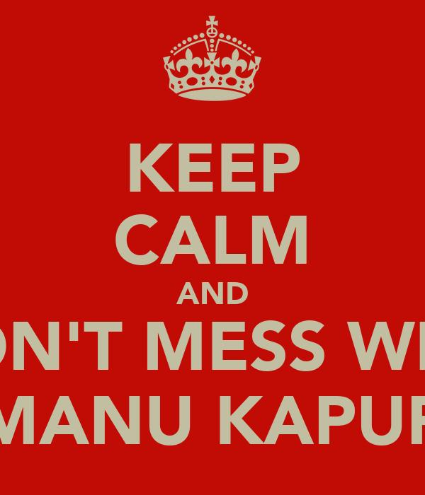 KEEP CALM AND DON'T MESS WITH MANU KAPUR