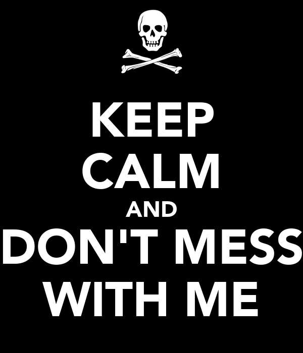 KEEP CALM AND DON'T MESS WITH ME