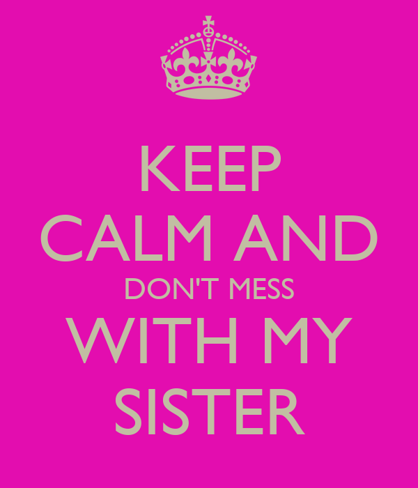 KEEP CALM AND DON'T MESS WITH MY SISTER