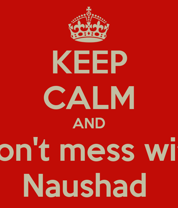KEEP CALM AND Don't mess with Naushad