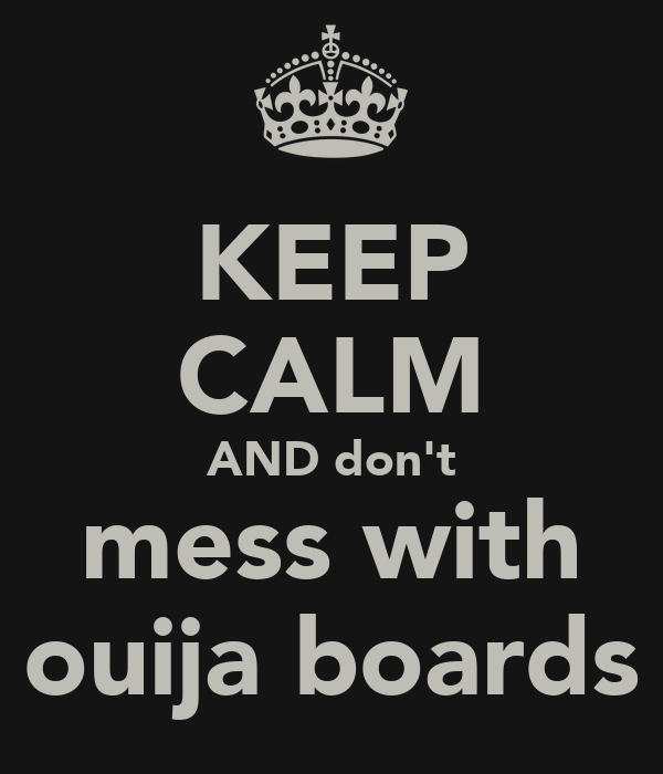 KEEP CALM AND don't mess with ouija boards