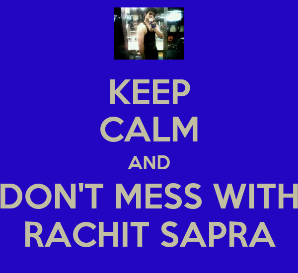 KEEP CALM AND DON'T MESS WITH RACHIT SAPRA