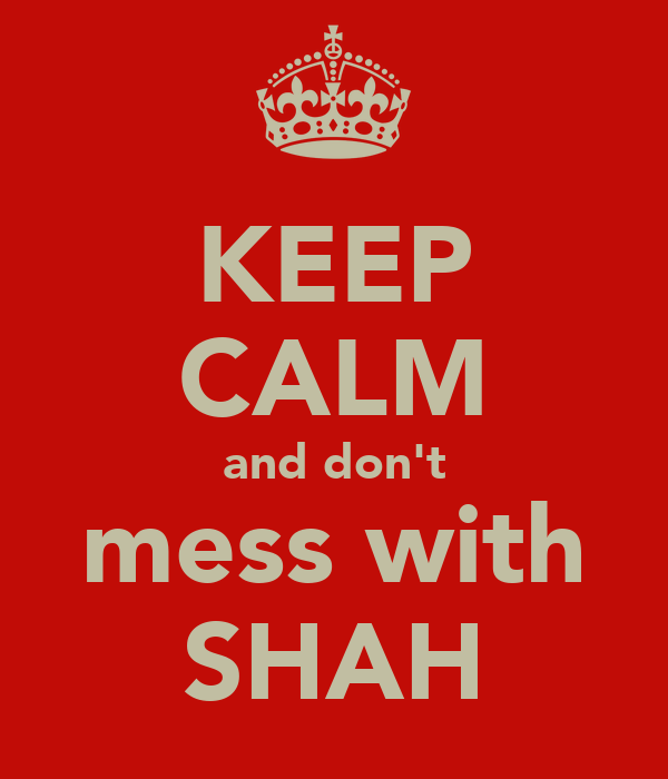 KEEP CALM and don't mess with SHAH