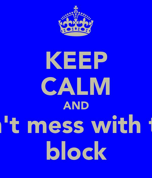 KEEP CALM AND don't mess with the  block