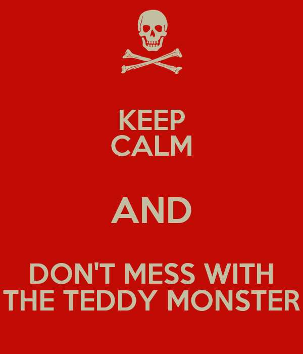 KEEP CALM AND DON'T MESS WITH THE TEDDY MONSTER