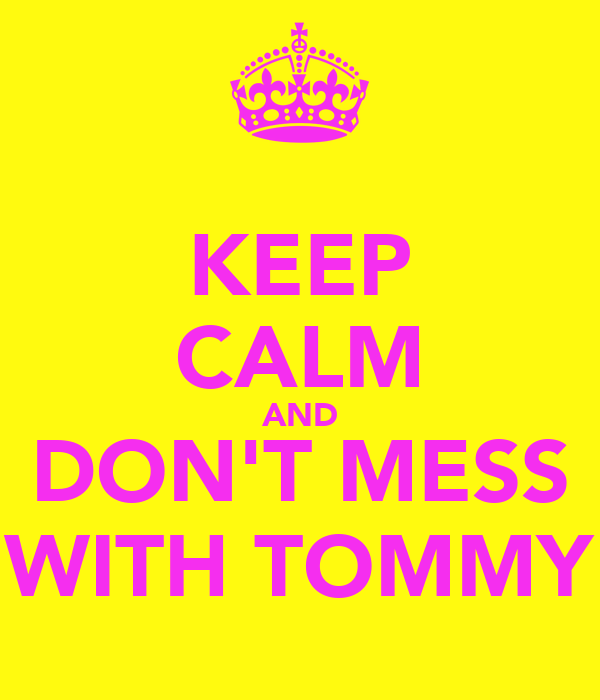 KEEP CALM AND DON'T MESS WITH TOMMY